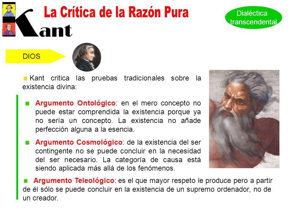 DIOS Kant critica las pruebas tradicionales sobre la existencia divina: Argumento Ontológico: en el mero concepto no puede estar comprendida la existencia porque ya no sería un concepto.