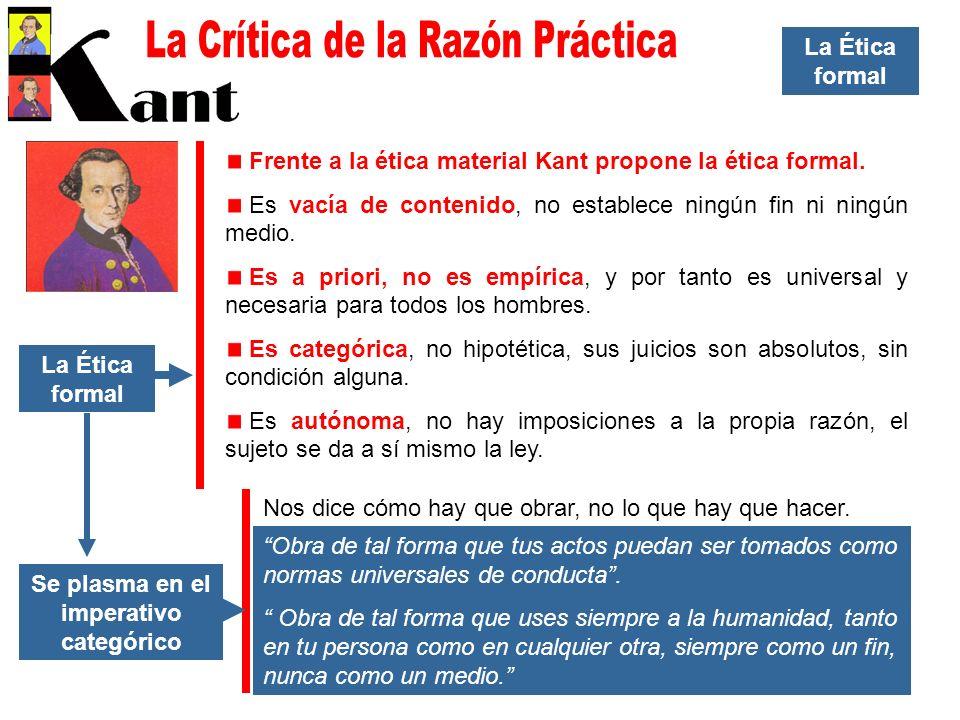 La Ética formal Frente a la ética material Kant propone la ética formal. Es vacía de contenido, no establece ningún fin ni ningún medio. Es a priori,