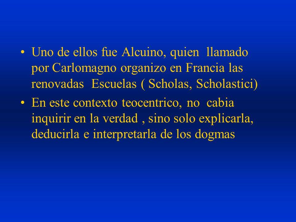 Uno de ellos fue Alcuino, quien llamado por Carlomagno organizo en Francia las renovadas Escuelas ( Scholas, Scholastici) En este contexto teocentrico