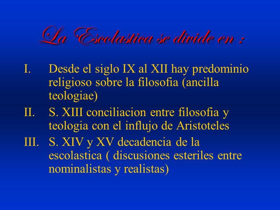 La Escolastica se divide en : I.Desde el siglo IX al XII hay predominio religioso sobre la filosofia (ancilla teologiae) II.S. XIII conciliacion entre
