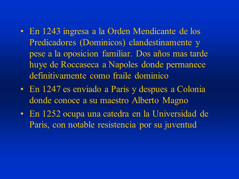 En 1243 ingresa a la Orden Mendicante de los Predicadores (Dominicos) clandestinamente y pese a la oposicion familiar. Dos años mas tarde huye de Rocc