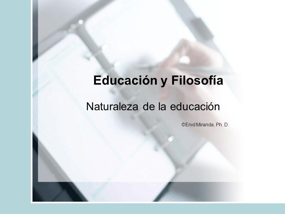 Educación y Filosofía Naturaleza de la educación ©Enid Miranda, Ph. D.