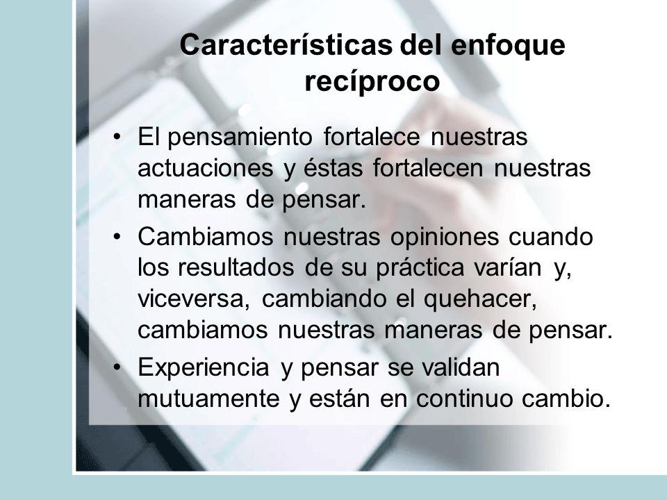 Características del enfoque recíproco El pensamiento fortalece nuestras actuaciones y éstas fortalecen nuestras maneras de pensar. Cambiamos nuestras