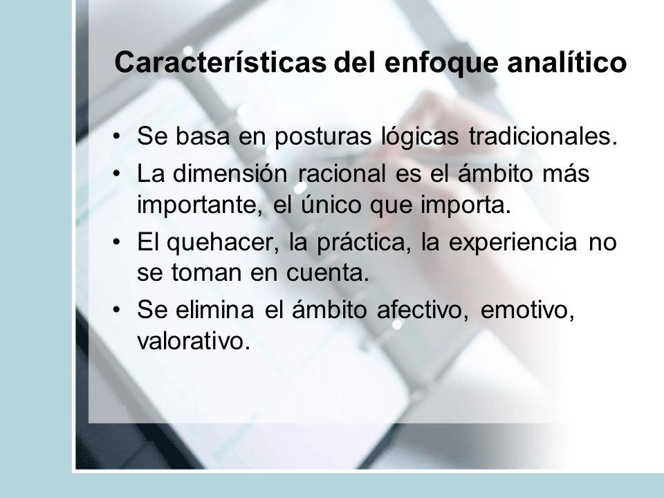 Características del enfoque analítico Se basa en posturas lógicas tradicionales. La dimensión racional es el ámbito más importante, el único que impor