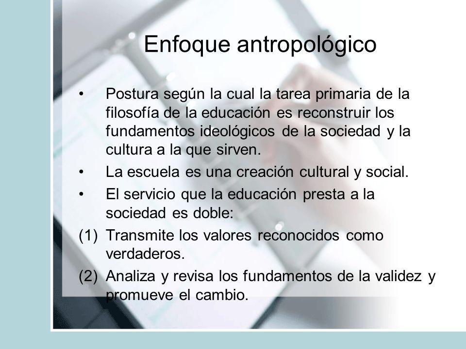 Enfoque antropológico Postura según la cual la tarea primaria de la filosofía de la educación es reconstruir los fundamentos ideológicos de la socieda