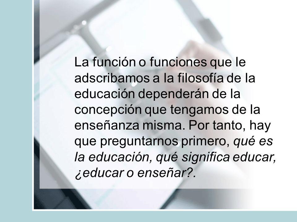 La función o funciones que le adscribamos a la filosofía de la educación dependerán de la concepción que tengamos de la enseñanza misma. Por tanto, ha