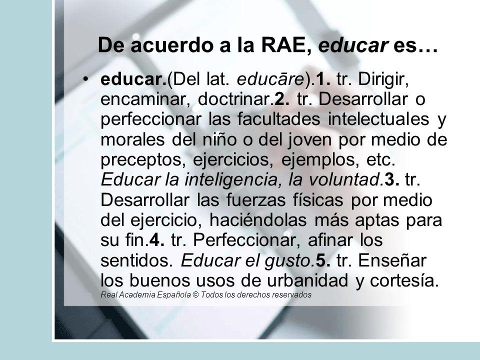 De acuerdo a la RAE, educar es… educar.(Del lat. educāre).1. tr. Dirigir, encaminar, doctrinar.2. tr. Desarrollar o perfeccionar las facultades intele