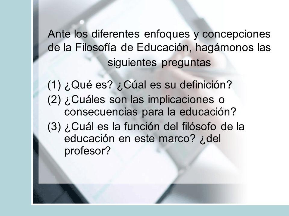 Ante los diferentes enfoques y concepciones de la Filosofía de Educación, hagámonos las siguientes preguntas (1)¿Qué es? ¿Cúal es su definición? (2)¿C