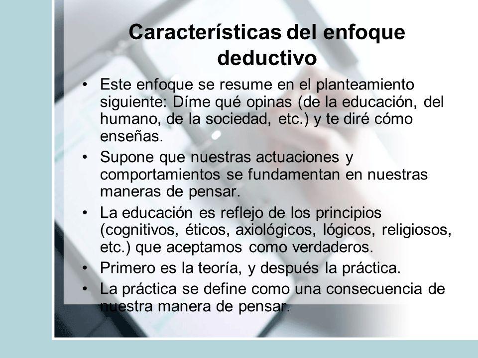 Características del enfoque deductivo Este enfoque se resume en el planteamiento siguiente: Díme qué opinas (de la educación, del humano, de la socied