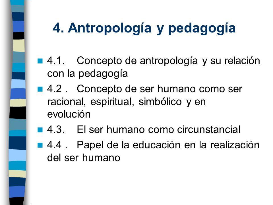 4. Antropología y pedagogía 4.1. Concepto de antropología y su relación con la pedagogía 4.2. Concepto de ser humano como ser racional, espiritual, si