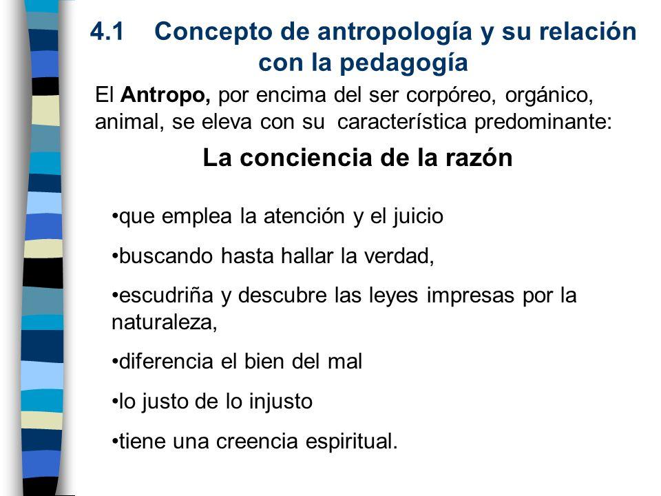 4.1 Concepto de antropología y su relación con la pedagogía La conciencia de la razón El Antropo, por encima del ser corpóreo, orgánico, animal, se el