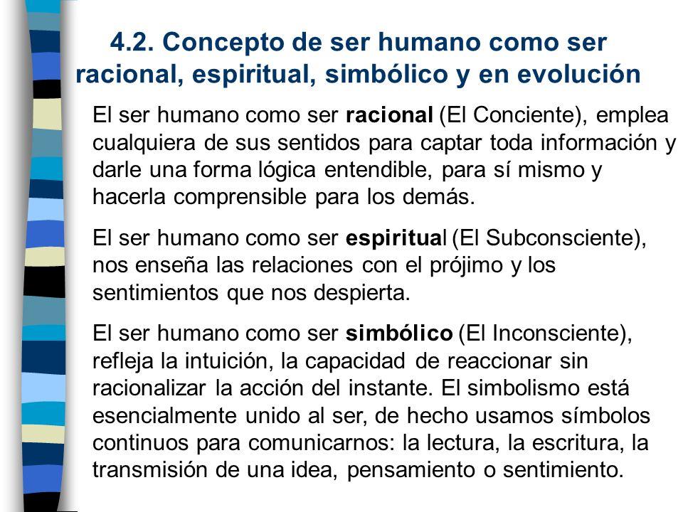 4.2. Concepto de ser humano como ser racional, espiritual, simbólico y en evolución El ser humano como ser racional (El Conciente), emplea cualquiera