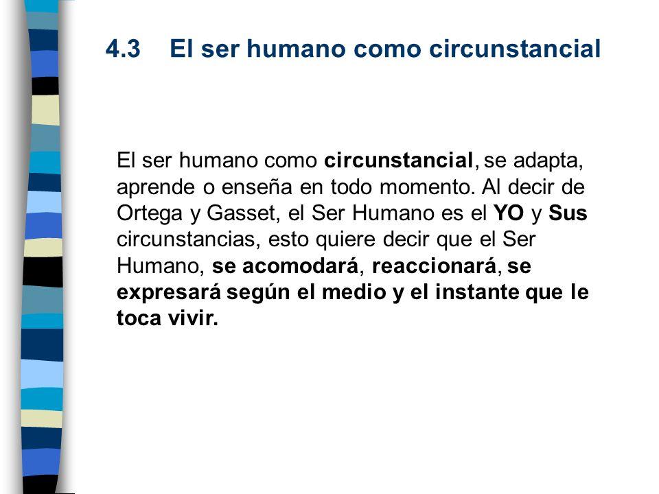 4.3 El ser humano como circunstancial El ser humano como circunstancial, se adapta, aprende o enseña en todo momento. Al decir de Ortega y Gasset, el