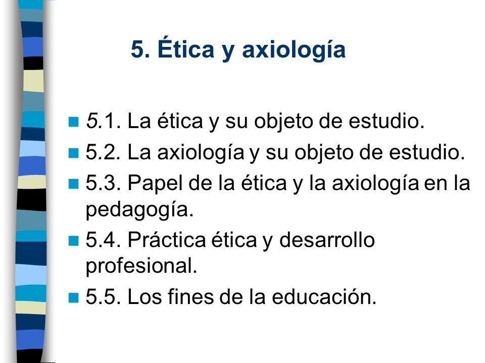 5. Ética y axiología 5.1. La ética y su objeto de estudio. 5.2. La axiología y su objeto de estudio. 5.3. Papel de la ética y la axiología en la pedag