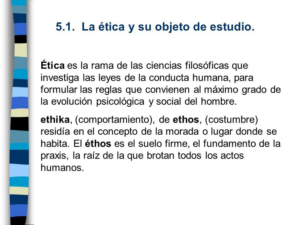 5.1. La ética y su objeto de estudio. Ética es la rama de las ciencias filosóficas que investiga las leyes de la conducta humana, para formular las re