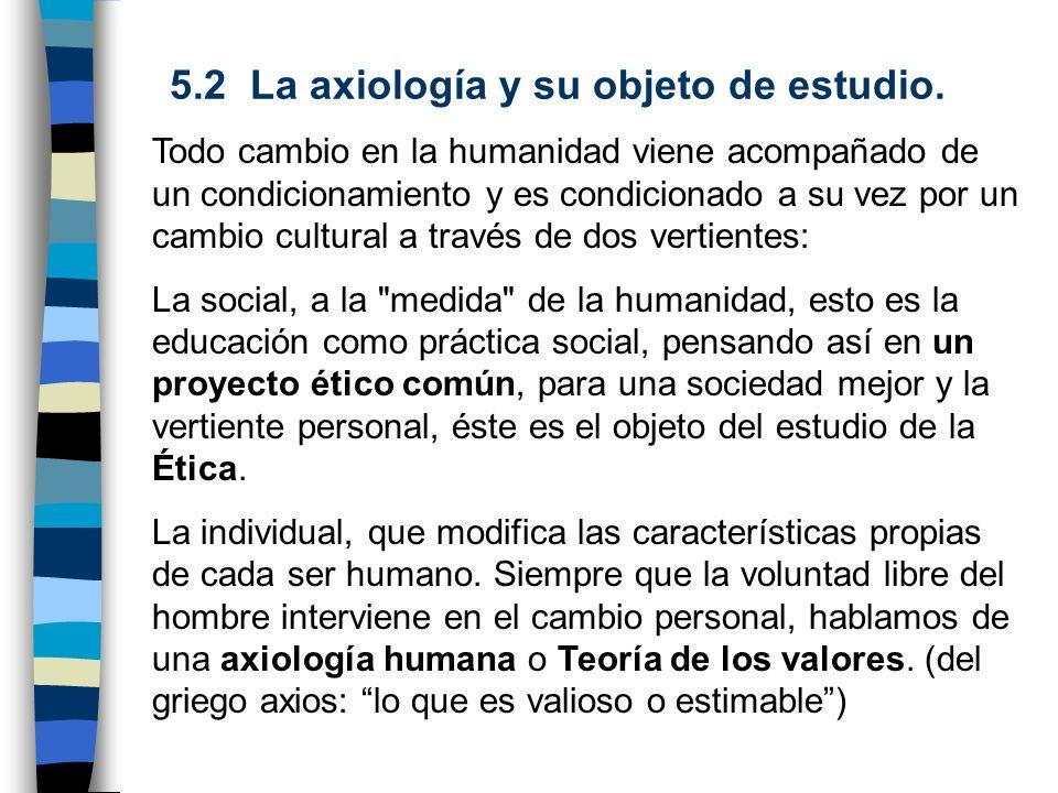 5.2 La axiología y su objeto de estudio. Todo cambio en la humanidad viene acompañado de un condicionamiento y es condicionado a su vez por un cambio