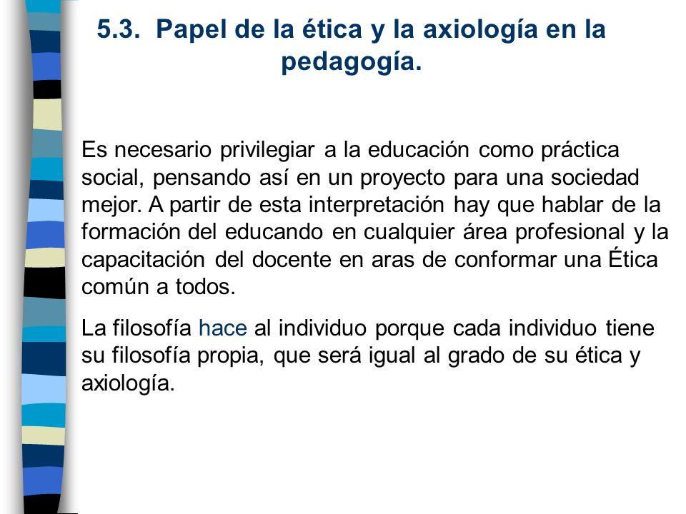 5.3. Papel de la ética y la axiología en la pedagogía. Es necesario privilegiar a la educación como práctica social, pensando así en un proyecto para