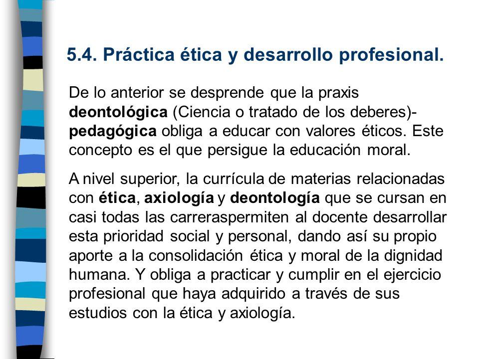 5.4. Práctica ética y desarrollo profesional. De lo anterior se desprende que la praxis deontológica (Ciencia o tratado de los deberes)- pedagógica ob