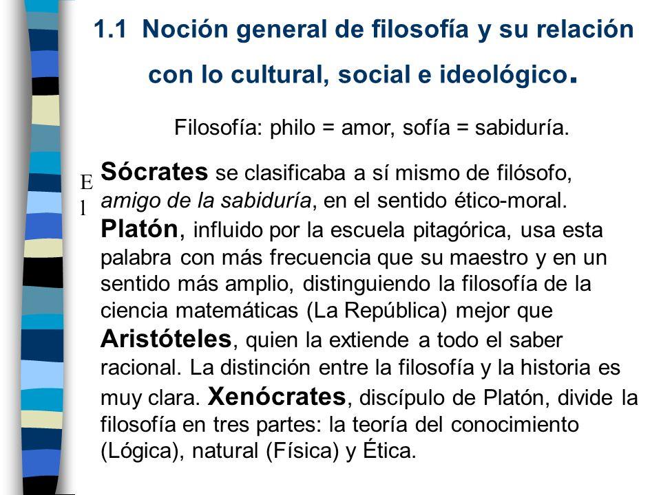 1.1 Noción general de filosofía y su relación con lo cultural, social e ideológico. El El Filosofía: philo = amor, sofía = sabiduría. Sócrates se clas