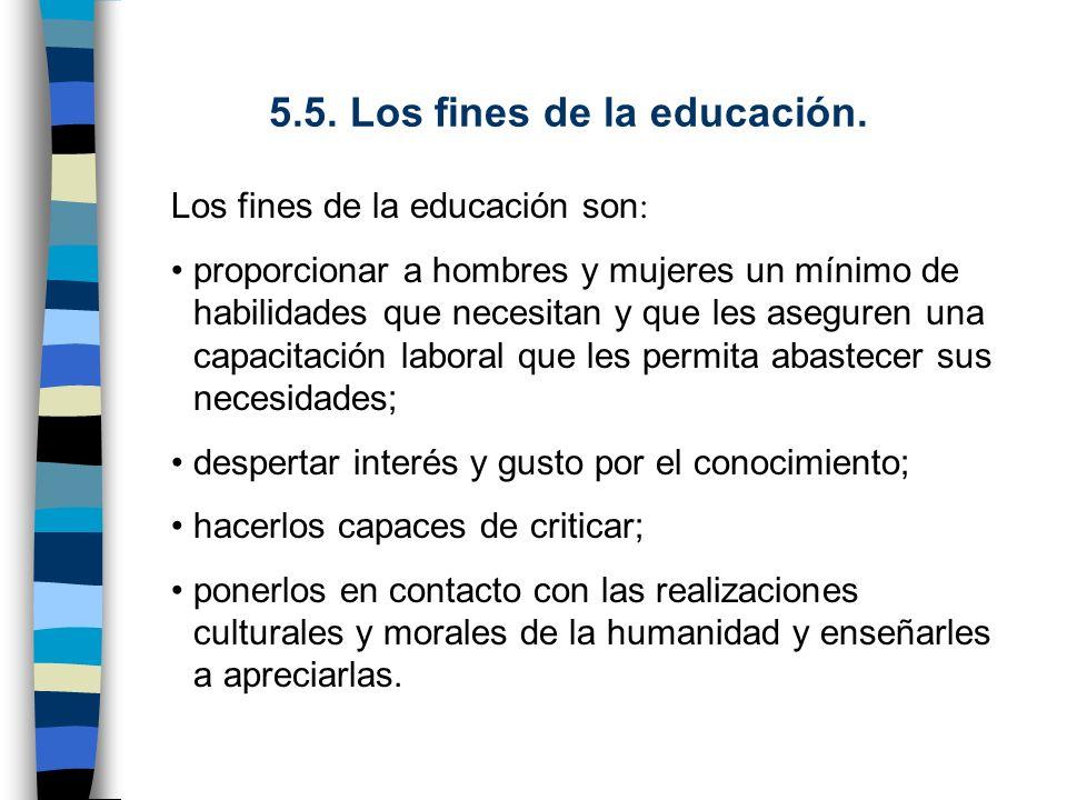 5.5. Los fines de la educación. Los fines de la educación son : proporcionar a hombres y mujeres un mínimo de habilidades que necesitan y que les aseg