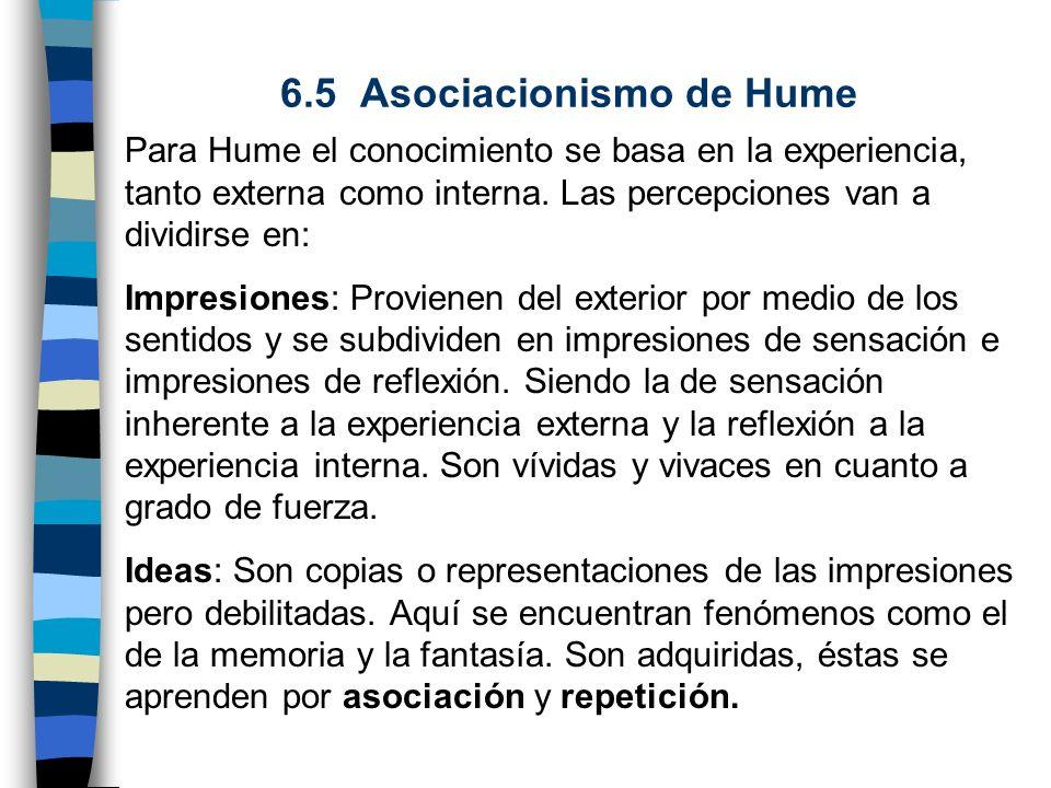 6.5 Asociacionismo de Hume Para Hume el conocimiento se basa en la experiencia, tanto externa como interna. Las percepciones van a dividirse en: Impre