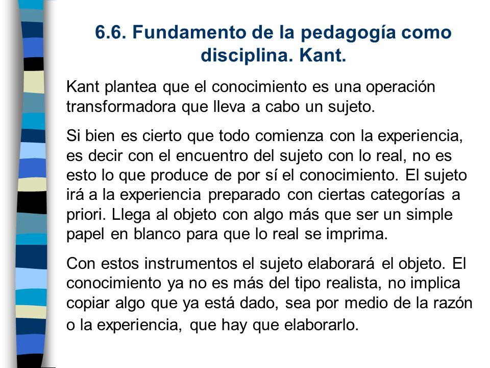 6.6. Fundamento de la pedagogía como disciplina. Kant. Kant plantea que el conocimiento es una operación transformadora que lleva a cabo un sujeto. Si