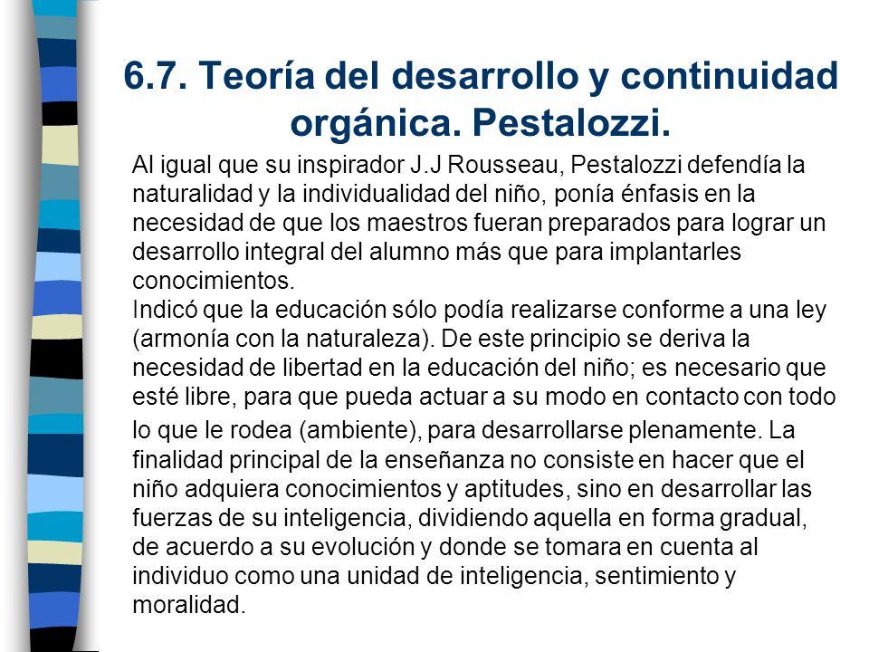 6.7. Teoría del desarrollo y continuidad orgánica. Pestalozzi. Al igual que su inspirador J.J Rousseau, Pestalozzi defendía la naturalidad y la indivi