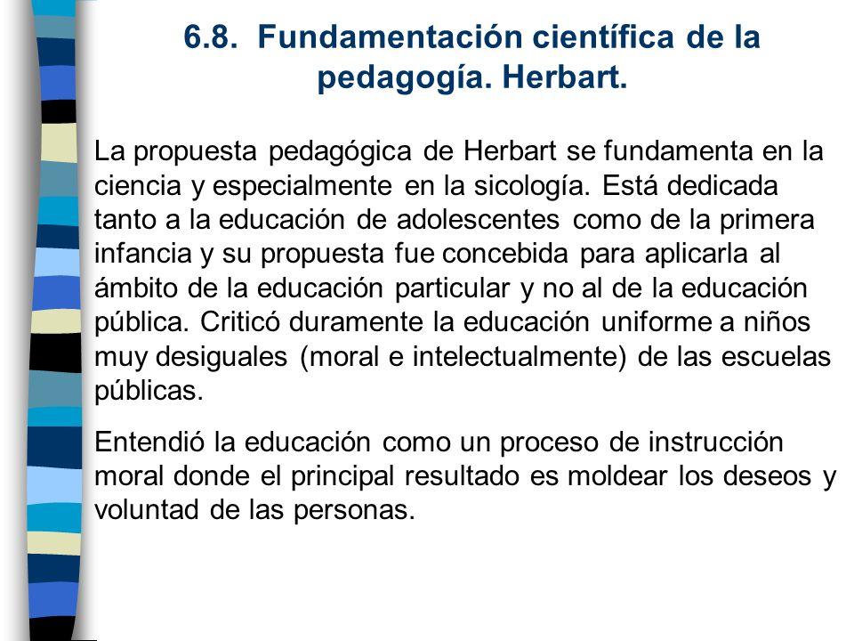 6.8. Fundamentación científica de la pedagogía. Herbart. La propuesta pedagógica de Herbart se fundamenta en la ciencia y especialmente en la sicologí