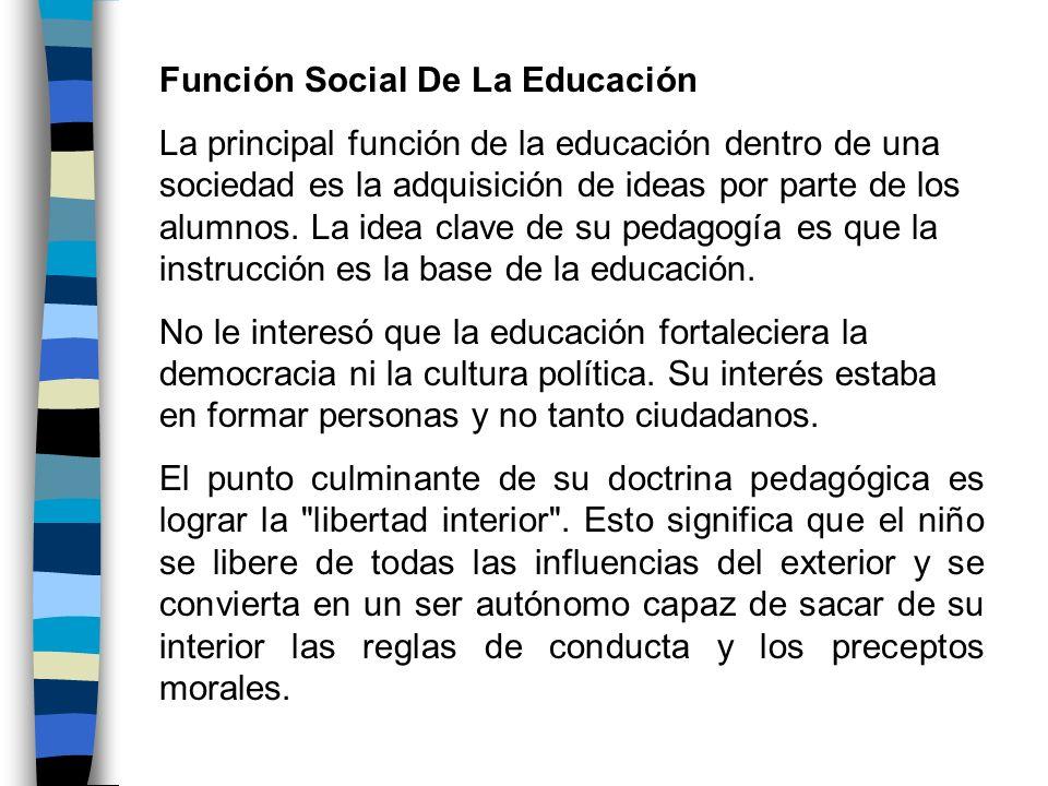 Función Social De La Educación La principal función de la educación dentro de una sociedad es la adquisición de ideas por parte de los alumnos. La ide
