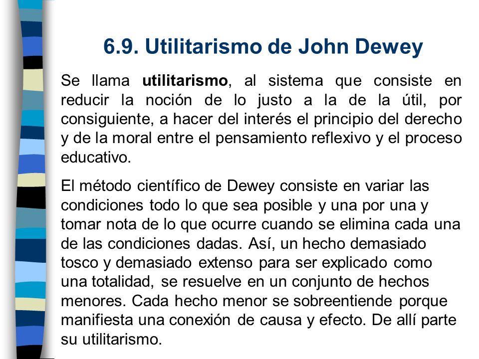 6.9. Utilitarismo de John Dewey Se llama utilitarismo, al sistema que consiste en reducir la noción de lo justo a la de la útil, por consiguiente, a h