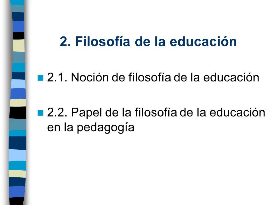 2. Filosofía de la educación 2.1. Noción de filosofía de la educación 2.2. Papel de la filosofía de la educación en la pedagogía