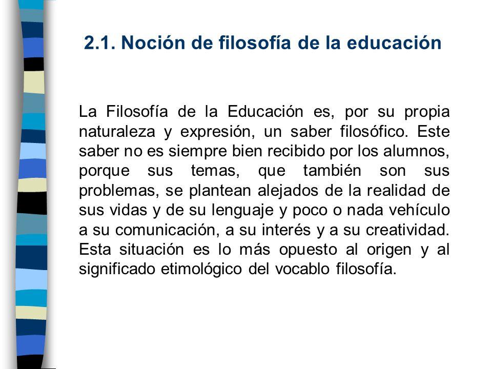 2.1. Noción de filosofía de la educación La Filosofía de la Educación es, por su propia naturaleza y expresión, un saber filosófico. Este saber no es