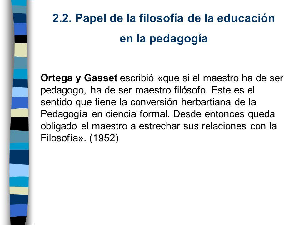2.2. Papel de la filosofía de la educación en la pedagogía Ortega y Gasset escribió «que si el maestro ha de ser pedagogo, ha de ser maestro filósofo.
