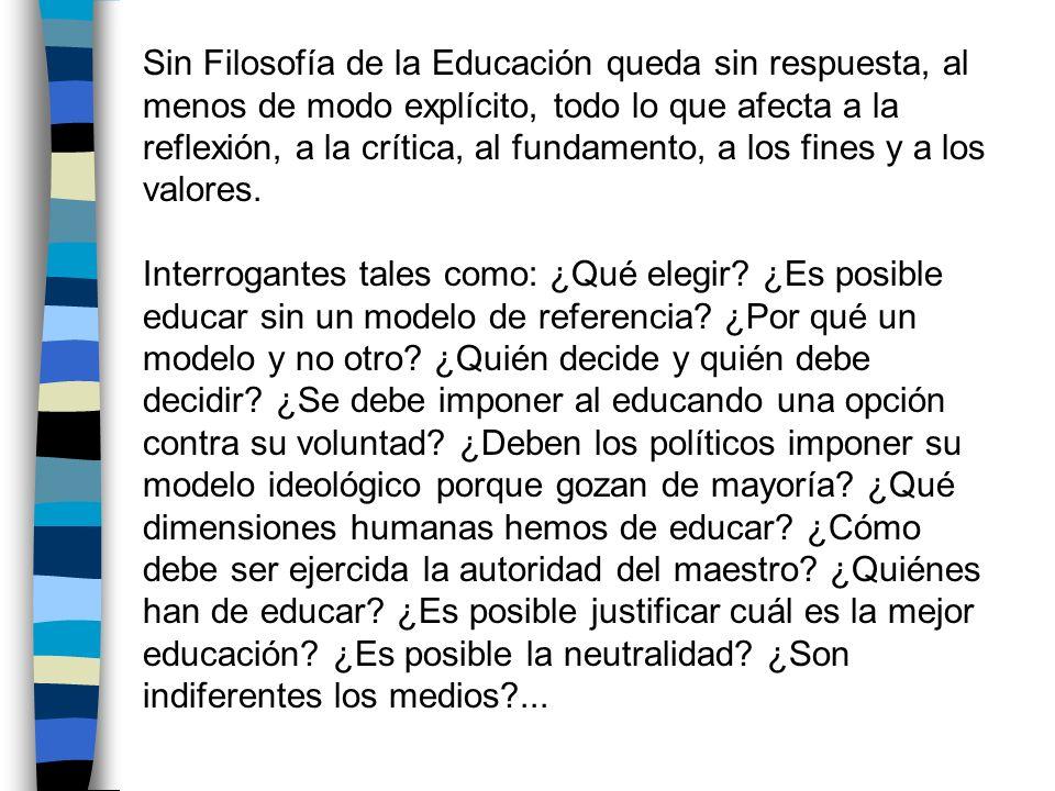 Sin Filosofía de la Educación queda sin respuesta, al menos de modo explícito, todo lo que afecta a la reflexión, a la crítica, al fundamento, a los f