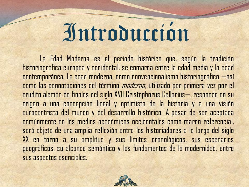Introducción La Edad Moderna es el periodo histórico que, según la tradición historiográfica europea y occidental, se enmarca entre la edad media y la