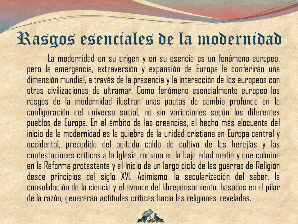 Rasgos esenciales de la modernidad La modernidad en su origen y en su esencia es un fenómeno europeo, pero la emergencia, extraversión y expansión de