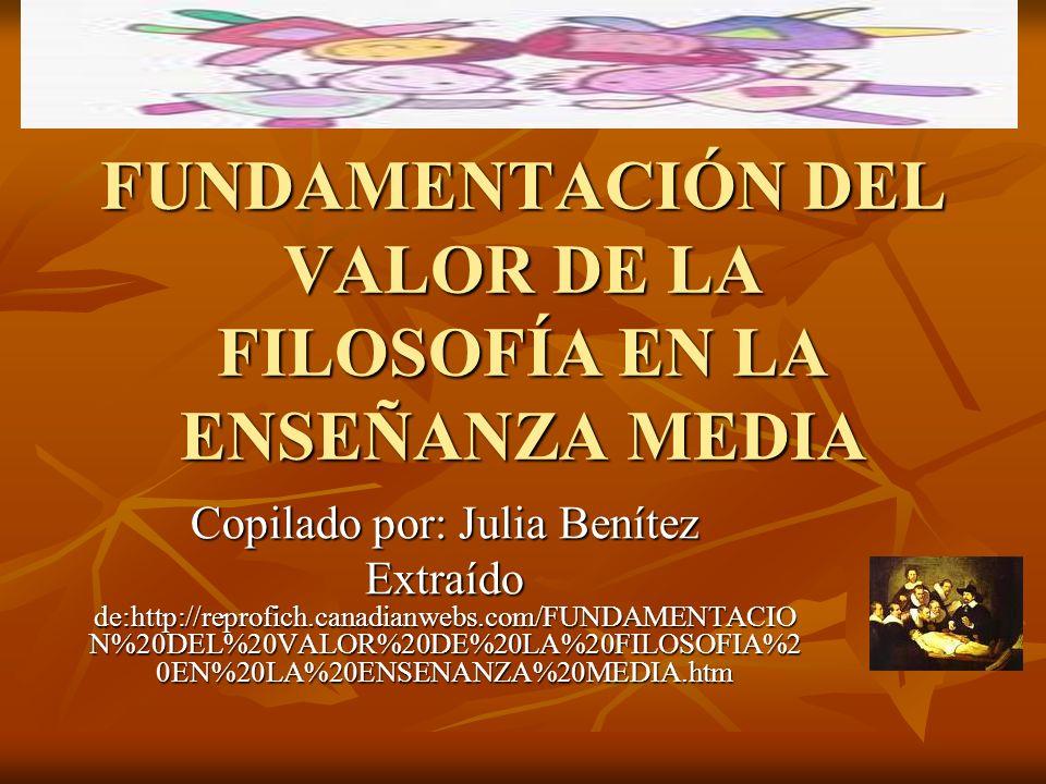 FUNDAMENTACIÓN DEL VALOR DE LA FILOSOFÍA EN LA ENSEÑANZA MEDIA Copilado por: Julia Benítez Extraído de:http://reprofich.canadianwebs.com/FUNDAMENTACIO