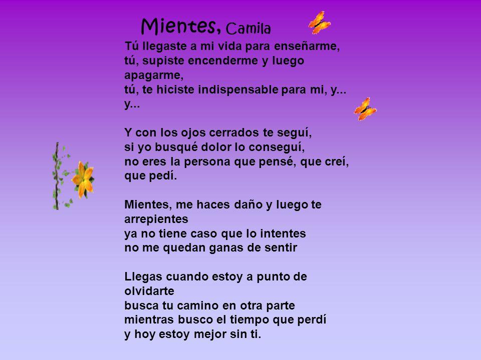 Mientes, Camila Tú llegaste a mi vida para enseñarme, tú, supiste encenderme y luego apagarme, tú, te hiciste indispensable para mi, y... y... Y con l