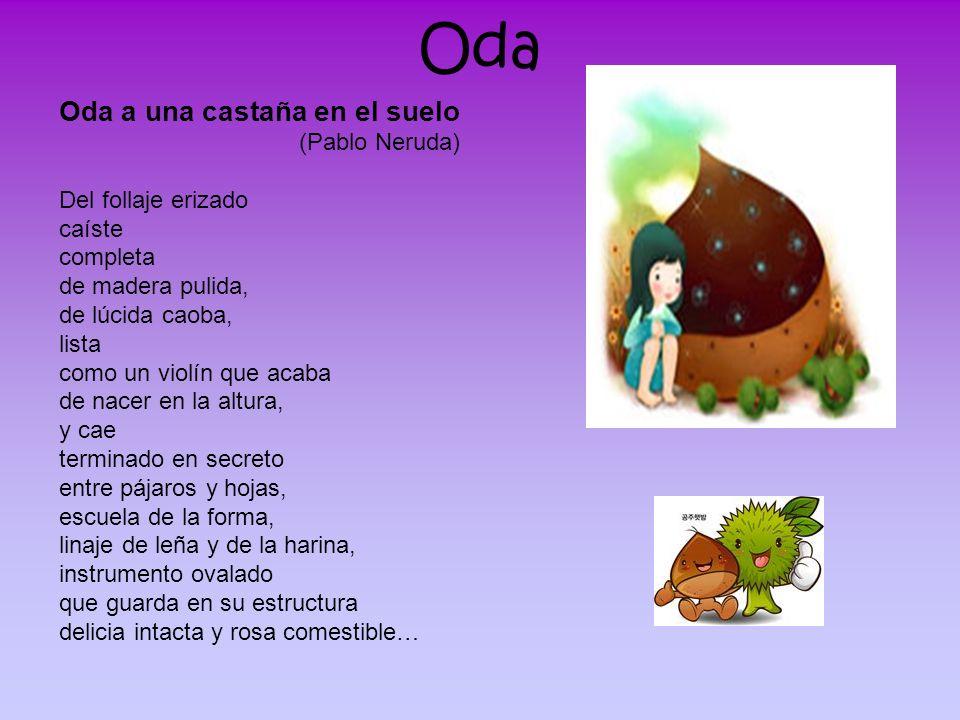 Oda Oda a una castaña en el suelo (Pablo Neruda) Del follaje erizado caíste completa de madera pulida, de lúcida caoba, lista como un violín que acaba