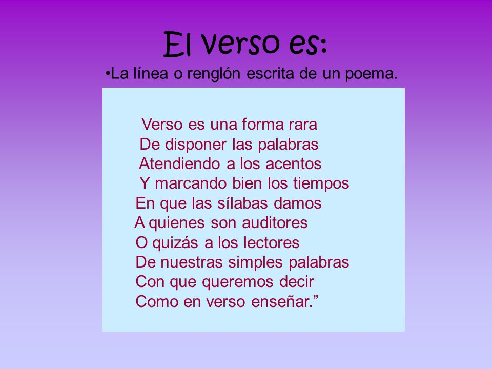 El verso es: Verso es una forma rara De disponer las palabras Atendiendo a los acentos Y marcando bien los tiempos En que las sílabas damos A quienes
