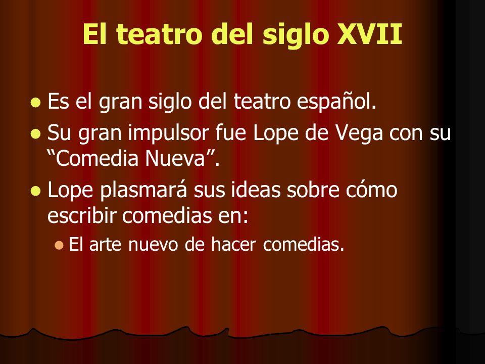 El teatro del siglo XVII Es el gran siglo del teatro español. Su gran impulsor fue Lope de Vega con su Comedia Nueva. Lope plasmará sus ideas sobre có