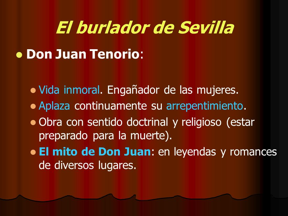 El burlador de Sevilla Don Juan Tenorio: Vida inmoral. Engañador de las mujeres. Aplaza continuamente su arrepentimiento. Obra con sentido doctrinal y