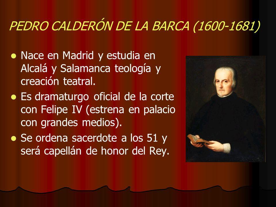 PEDRO CALDERÓN DE LA BARCA (1600-1681) Nace en Madrid y estudia en Alcalá y Salamanca teología y creación teatral. Es dramaturgo oficial de la corte c