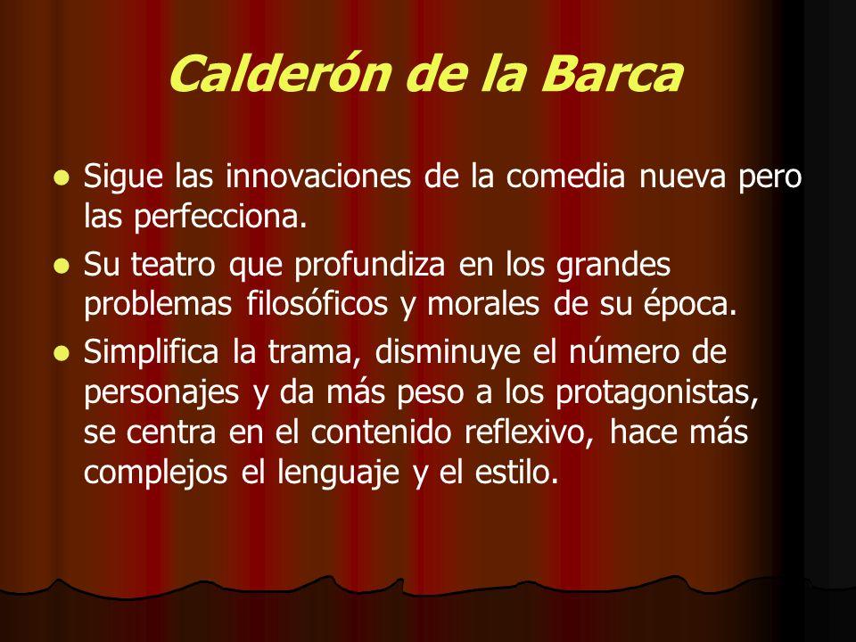 Calderón de la Barca Sigue las innovaciones de la comedia nueva pero las perfecciona. Su teatro que profundiza en los grandes problemas filosóficos y