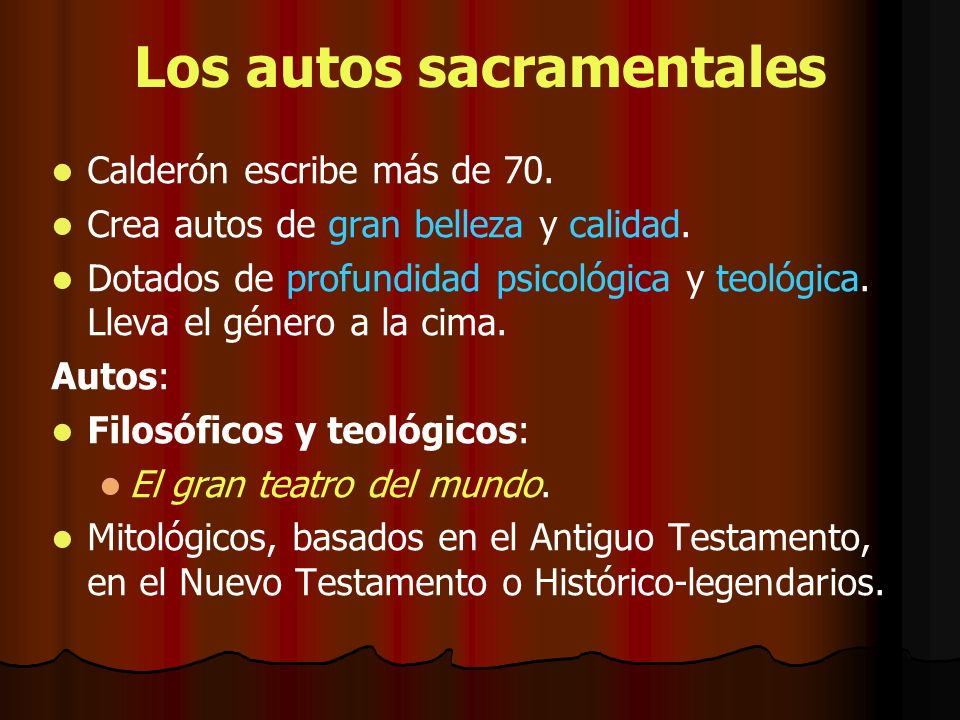 Los autos sacramentales Calderón escribe más de 70. Crea autos de gran belleza y calidad. Dotados de profundidad psicológica y teológica. Lleva el gén