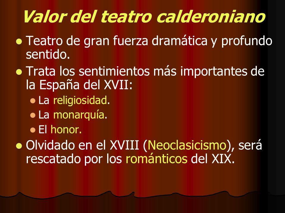 Valor del teatro calderoniano Teatro de gran fuerza dramática y profundo sentido. Trata los sentimientos más importantes de la España del XVII: La rel
