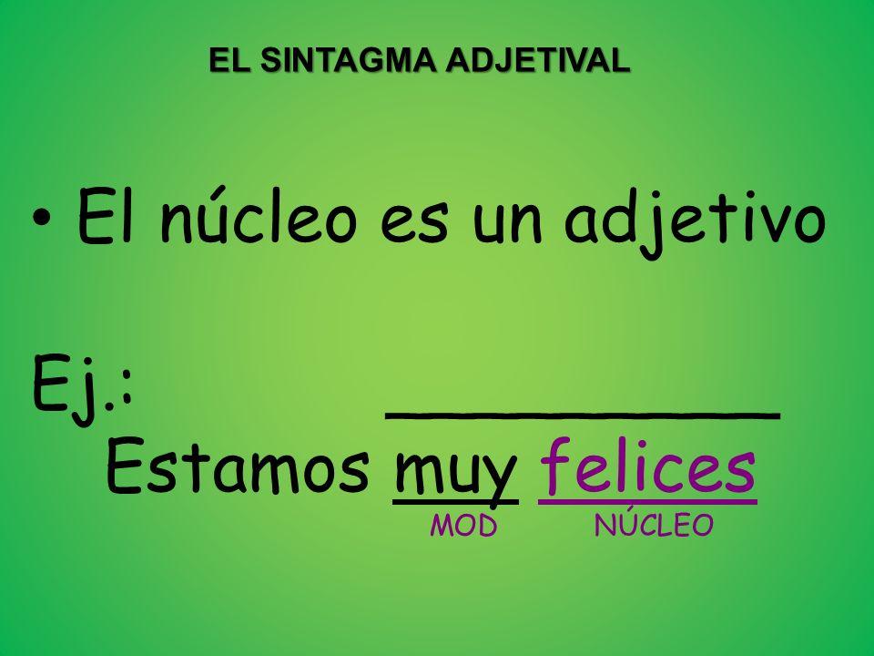 EL SINTAGMA ADJETIVAL El núcleo es un adjetivo Ej.: _________ Estamos muy felices MOD NÚCLEO