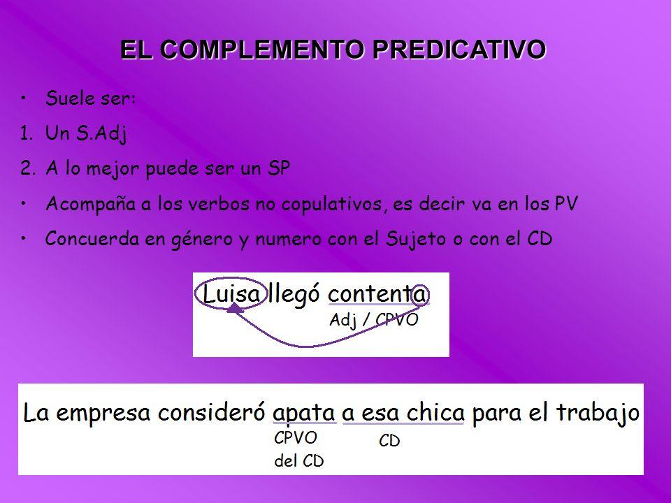 EL COMPLEMENTO PREDICATIVO Suele ser: 1.Un S.Adj 2.A lo mejor puede ser un SP Acompaña a los verbos no copulativos, es decir va en los PV Concuerda en