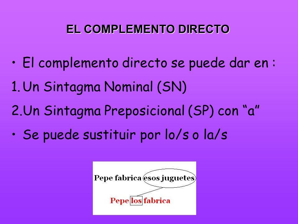 EL COMPLEMENTO DIRECTO El complemento directo se puede dar en : 1.Un Sintagma Nominal (SN) 2.Un Sintagma Preposicional (SP) con a Se puede sustituir p