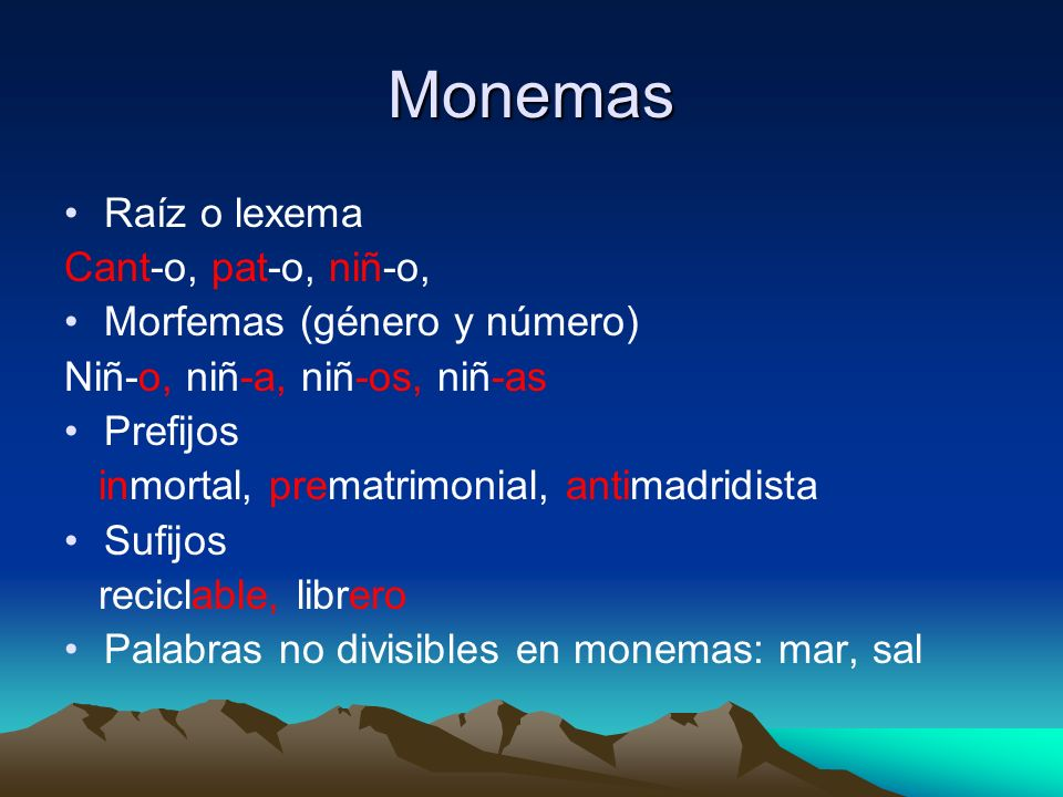 Monemas Raíz o lexema Cant-o, pat-o, niñ-o, Morfemas (género y número) Niñ-o, niñ-a, niñ-os, niñ-as Prefijos inmortal, prematrimonial, antimadridista